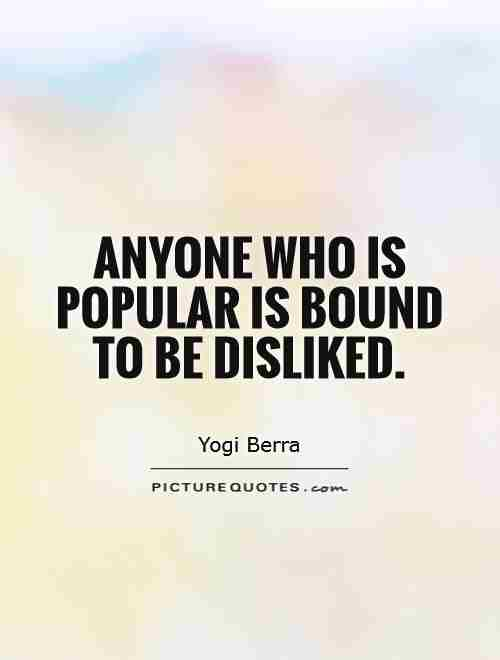 anyone-who-is-popular-is-bound-to-be-disliked-quote-1